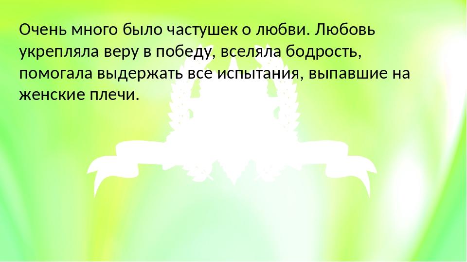 Очень много было частушек о любви. Любовь укрепляла веру в победу, вселяла бо...