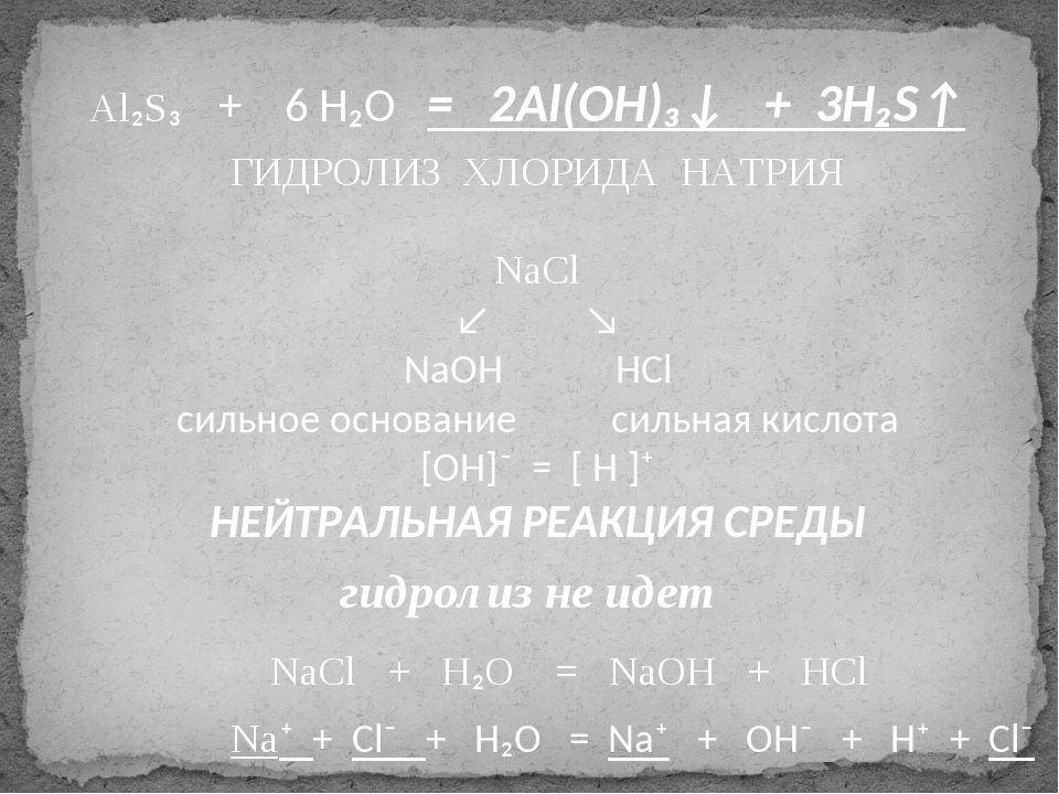 Al₂S₃ + 6 H₂O = 2Al(OH)₃↓ + 3H₂S↑ NaCl + H₂O = NaOH + HCl ГИДРОЛИЗ ХЛОРИДА НА...