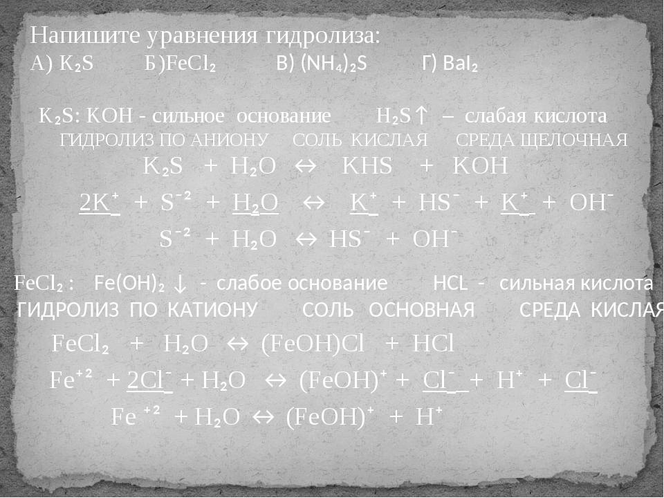 Напишите уравнения гидролиза: А) К₂S Б)FeCl₂ В) (NH₄)₂S Г) BaI₂ K₂S: KOH - си...