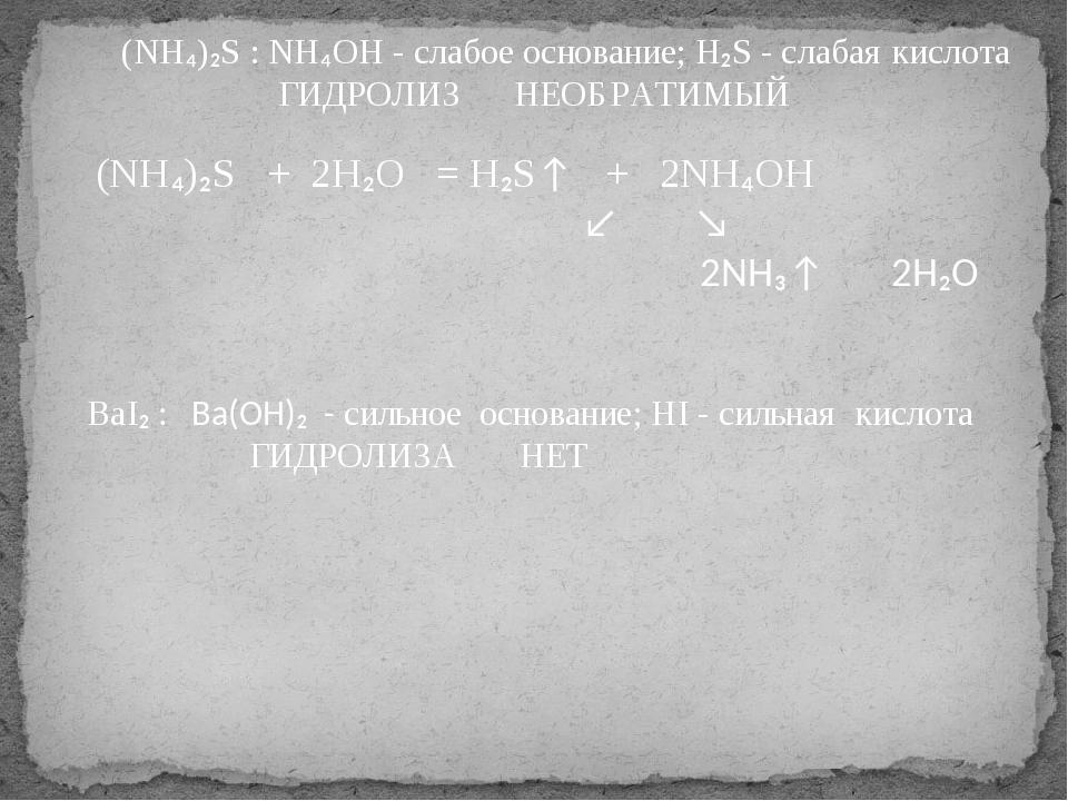 (NH₄)₂S + 2H₂O = H₂S↑ + 2NH₄OH ↙ ↘ 2NH₃↑ 2H₂O (NH₄)₂S : NH₄OH - слабое основа...