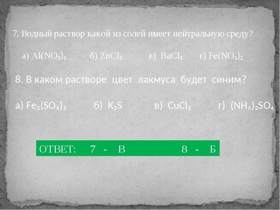 7. Водный раствор какой из солей имеет нейтральную среду? а) Al(NO₃)₃ б) ZnCl...