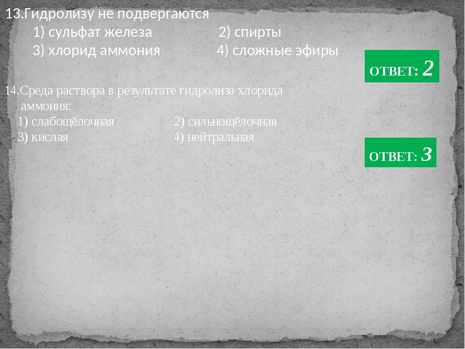13.Гидролизу не подвергаются 1) сульфат железа 2) спирты 3) хлорид аммония 4)...