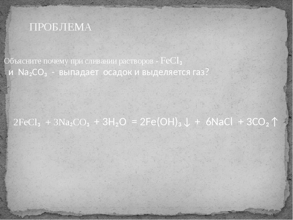 Объясните почему при сливании растворов - FeCl₃ и Na₂CO₃ - выпадает осадок и...