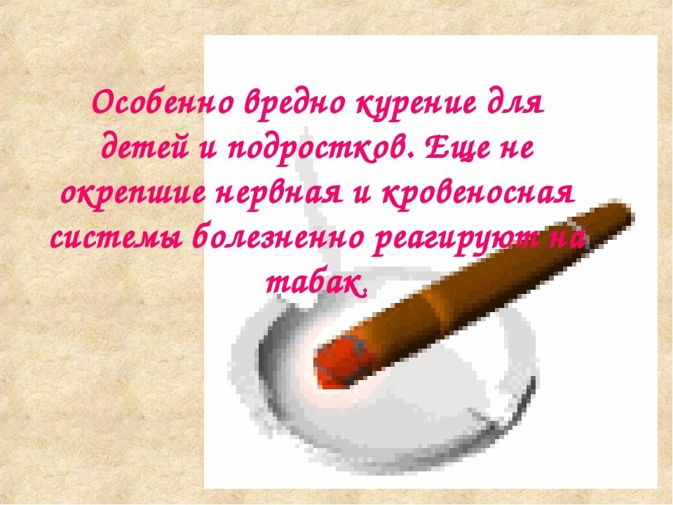Особенно вредно курение для детей и подростков. Еще не окрепшие нервная и кро...