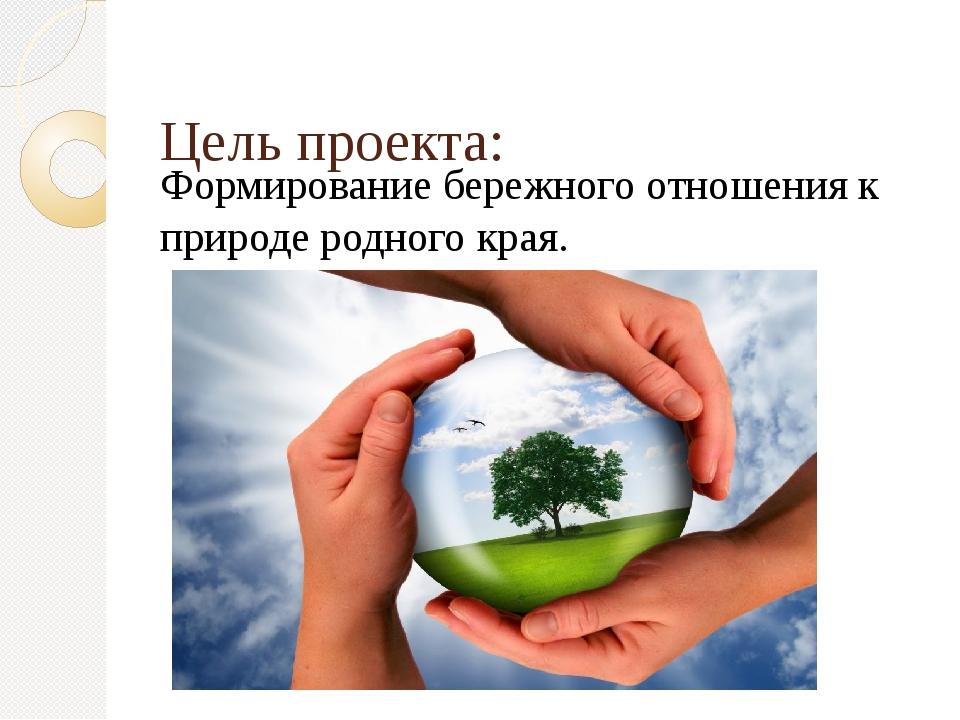 Цель проекта: Формирование бережного отношения к природе родного края.
