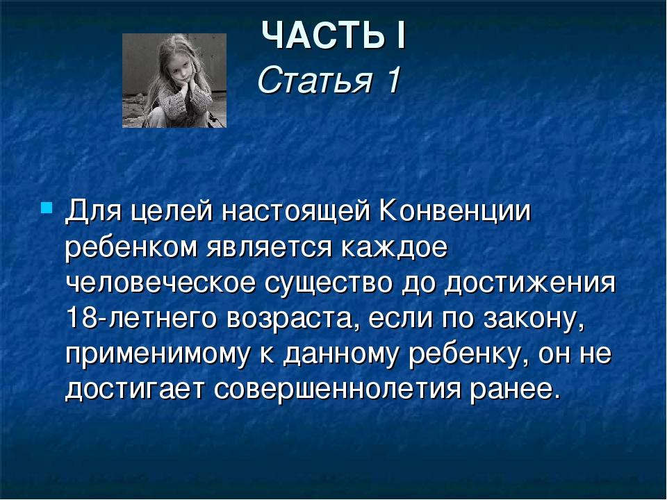 ЧАСТЬ I Статья 1 Для целей настоящей Конвенции ребенком является каждое челов...