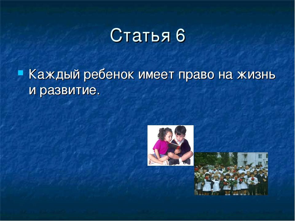 Статья 6 Каждый ребенок имеет право на жизнь и развитие.
