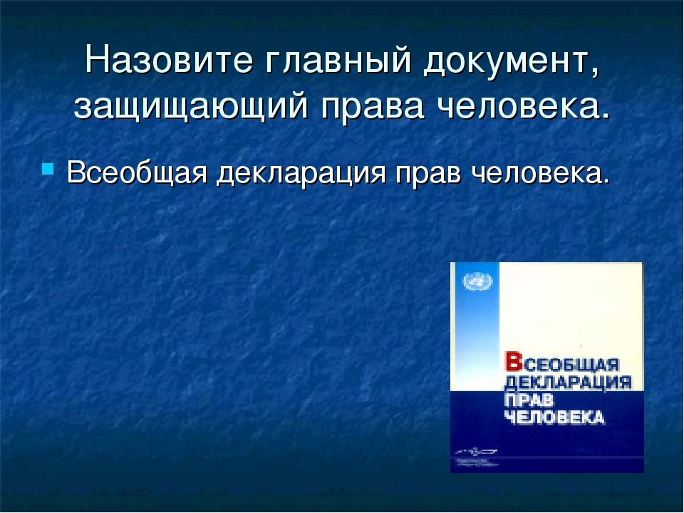 Назовите главный документ, защищающий права человека. Всеобщая декларация пра...