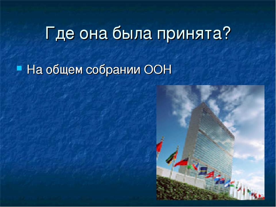 Где она была принята? На общем собрании ООН