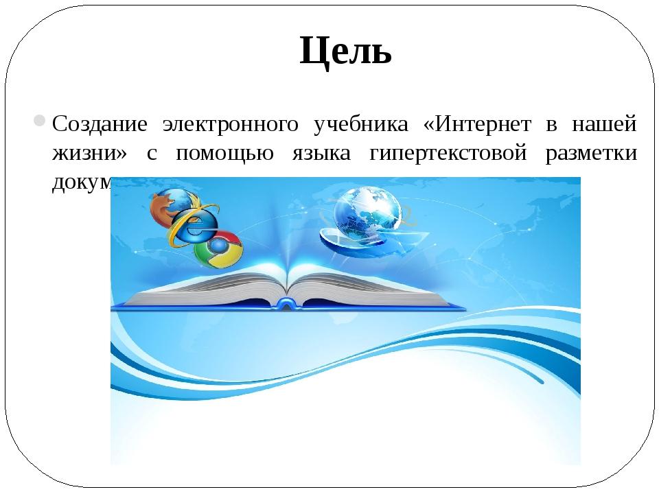 Цель Создание электронного учебника «Интернет в нашей жизни» с помощью языка...