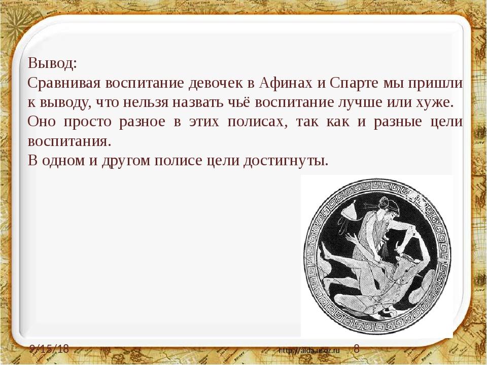 Вывод: Сравнивая воспитание девочек в Афинах и Спарте мы пришли к выводу, чт...
