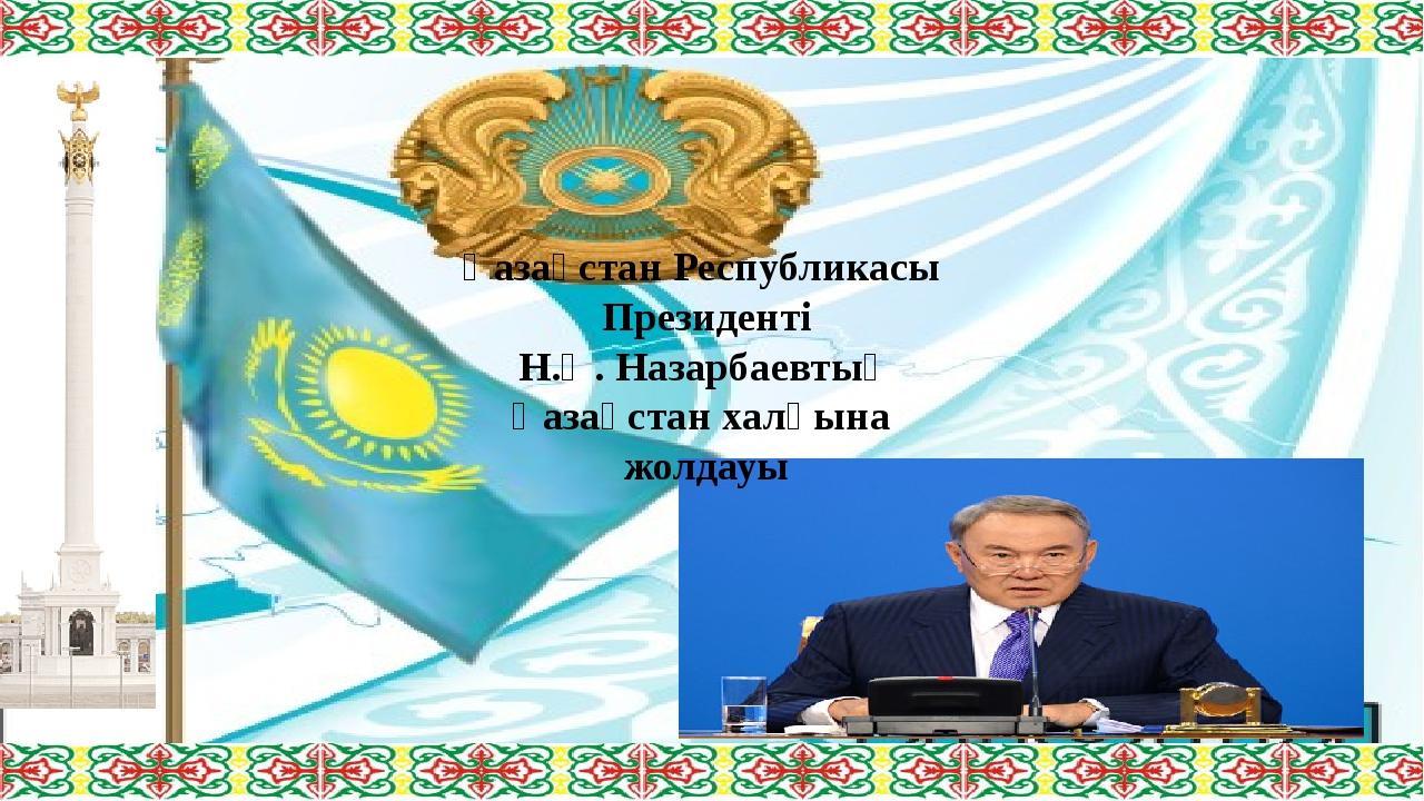Қазақстан Республикасы Президенті Н.Ә. Назарбаевтың Қазақстан халқына жолдауы