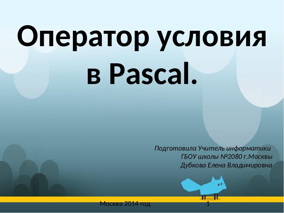 Москва 2014 год Оператор условия в Pascal. Подготовила Учитель информатики Г...