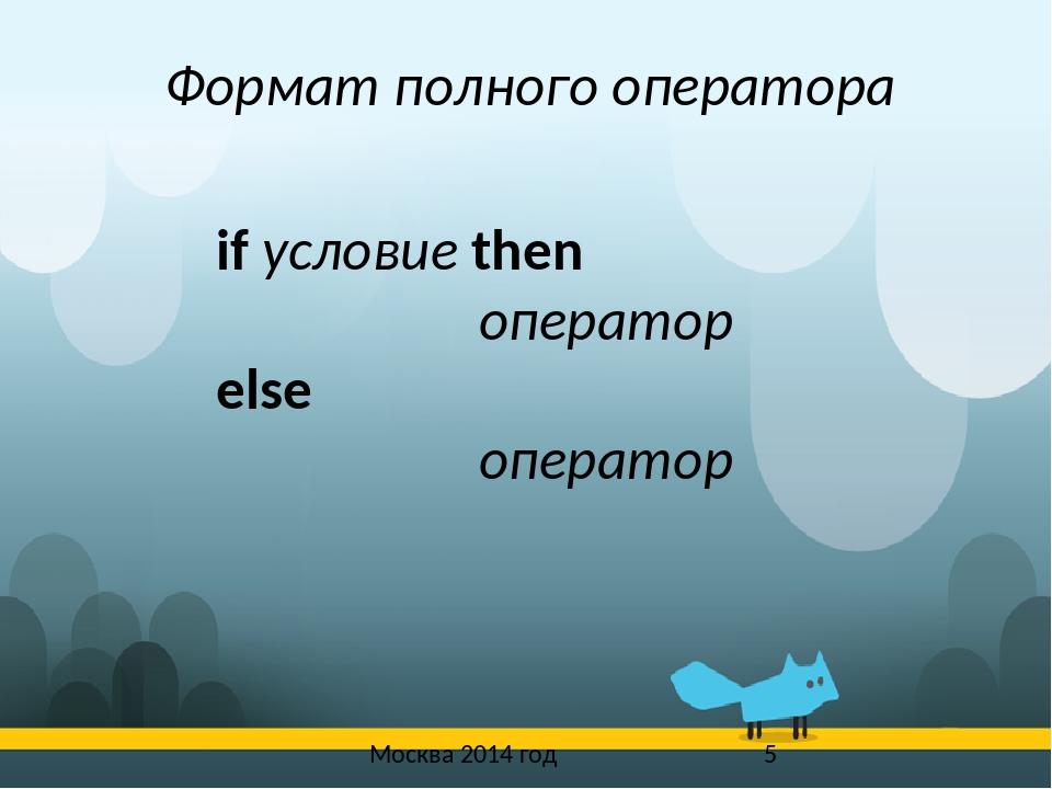 Москва 2014 год Формат полного оператора if условие then оператор else опера...