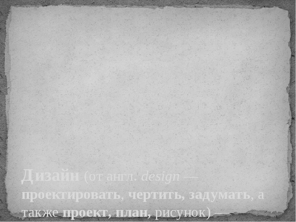 Дизайн(отангл.design— проектировать, чертить, задумать, а также проект, п...