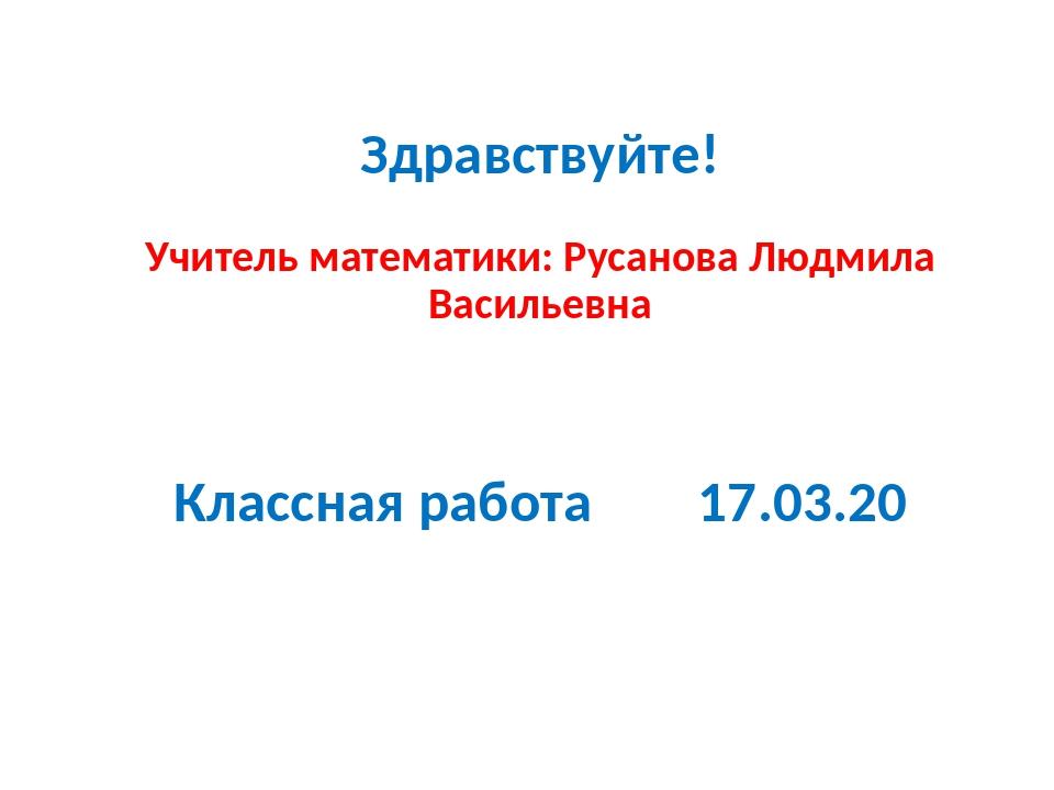 Здравствуйте! Учитель математики: Русанова Людмила Васильевна Классная работ...