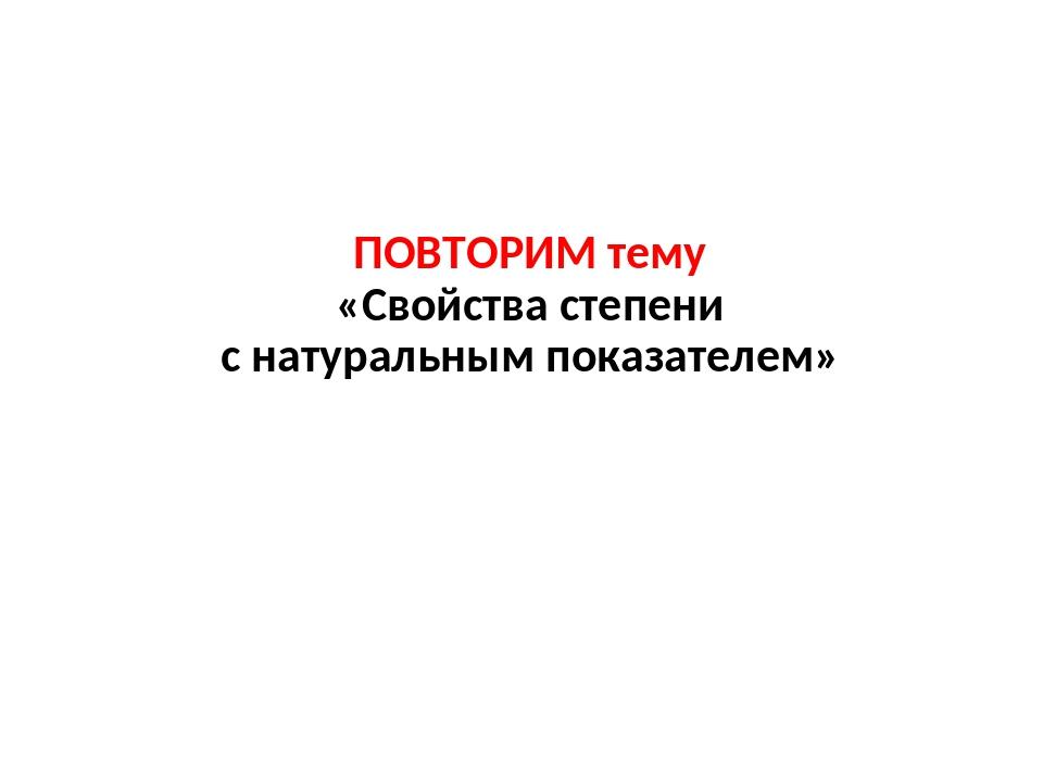 ПОВТОРИМ тему «Свойства степени с натуральным показателем»