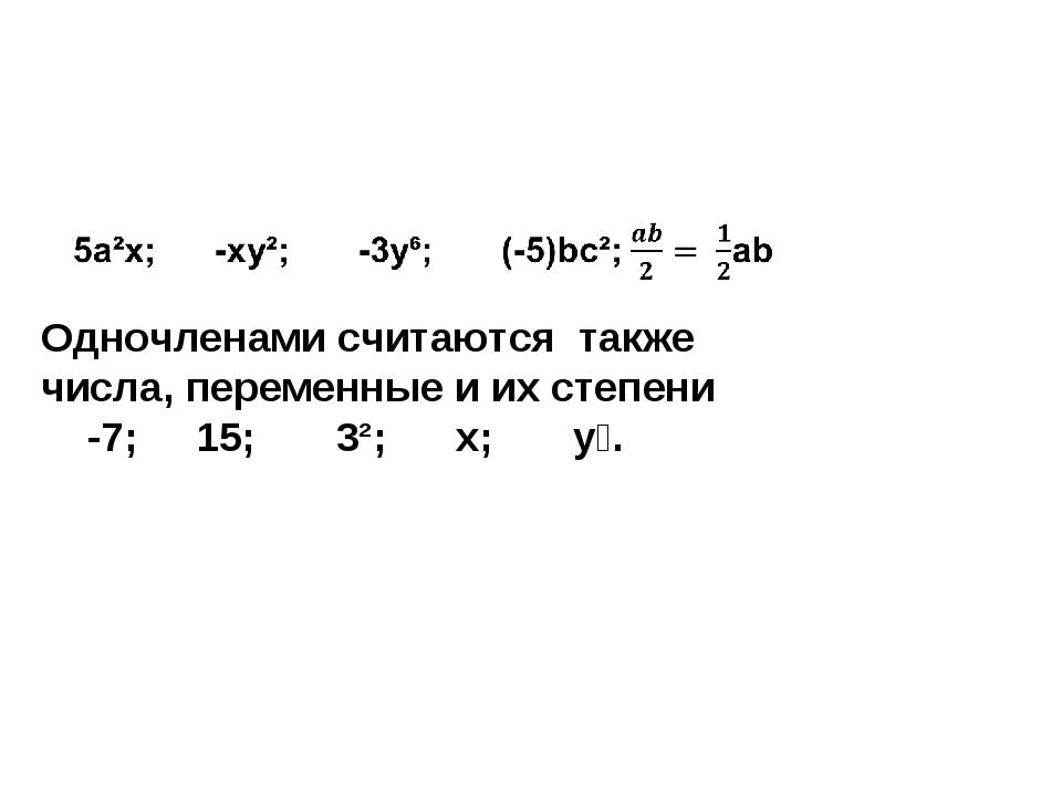 Одночленами считаются также числа, переменные и их степени -7; 15; 3²; х; у⁴.