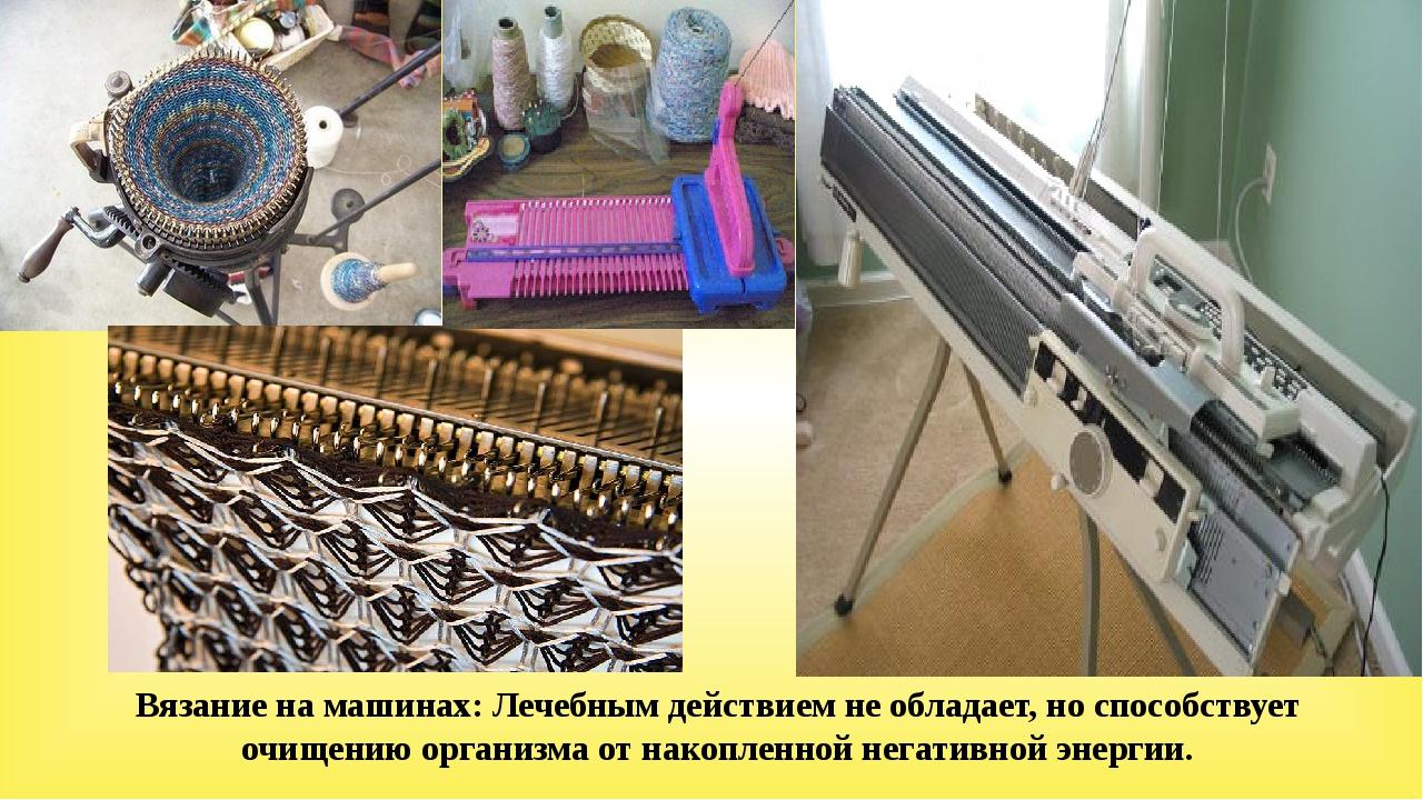 Вязание на машинах: Лечебным действием не обладает, но способствует очищению...