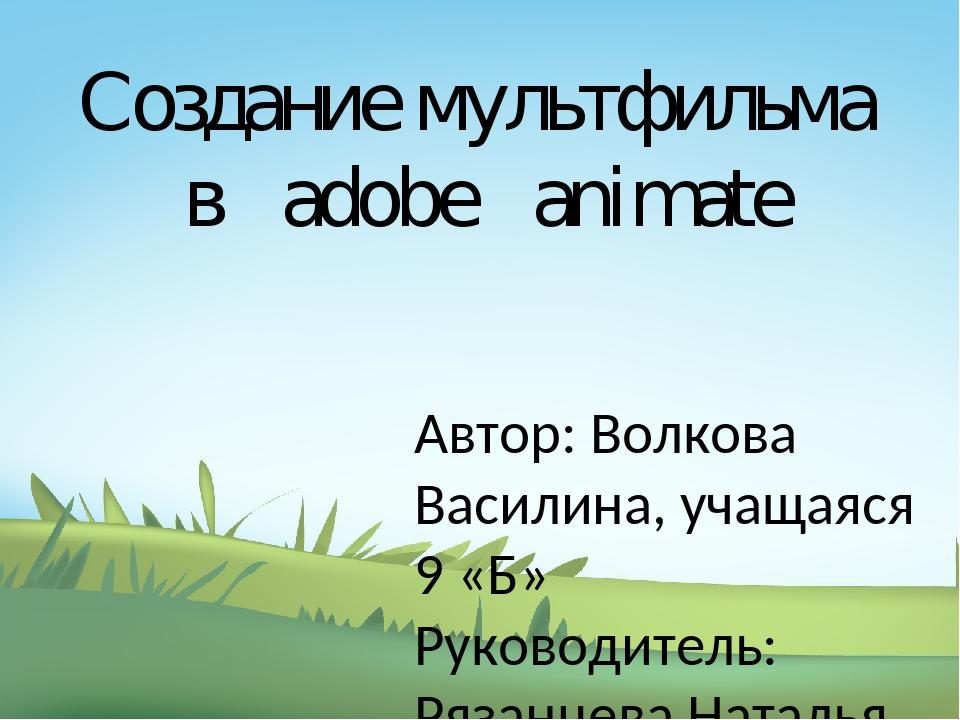 Создание мультфильма в adobe animate Автор: Волкова Василина, учащаяся 9 «Б»...