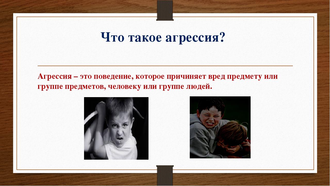 Что такое агрессия? Агрессия – это поведение, которое причиняет вред предмету...