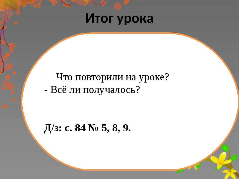 Итог урока Что повторили на уроке? - Всё ли получалось? Д/з: с. 84 № 5, 8, 9.