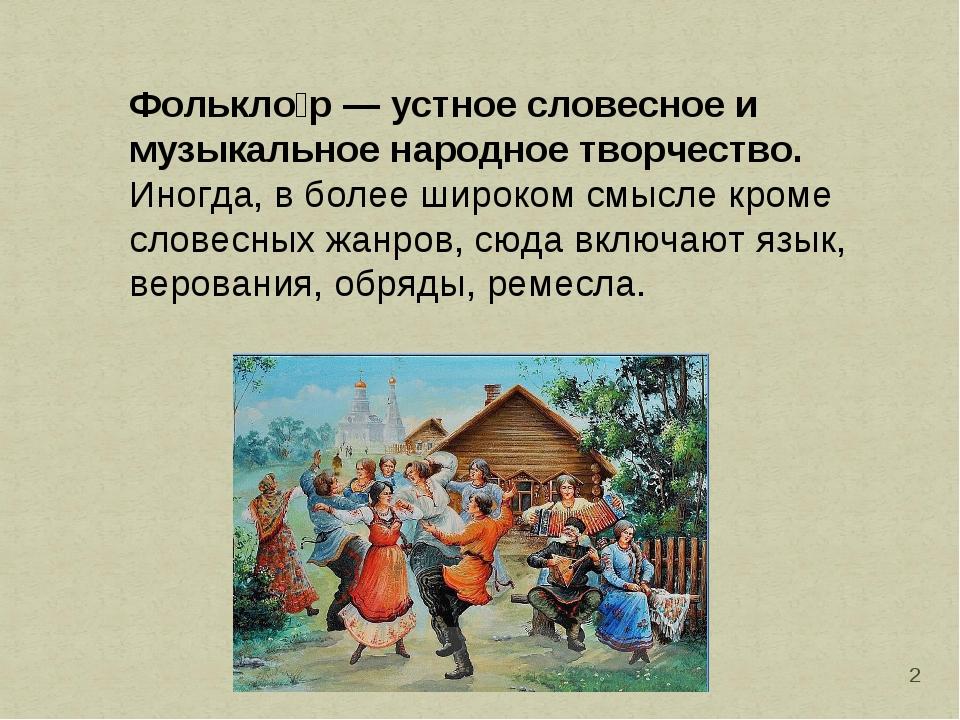 * Фолькло́р— устное словесное и музыкальное народное творчество. Иногда, в б...