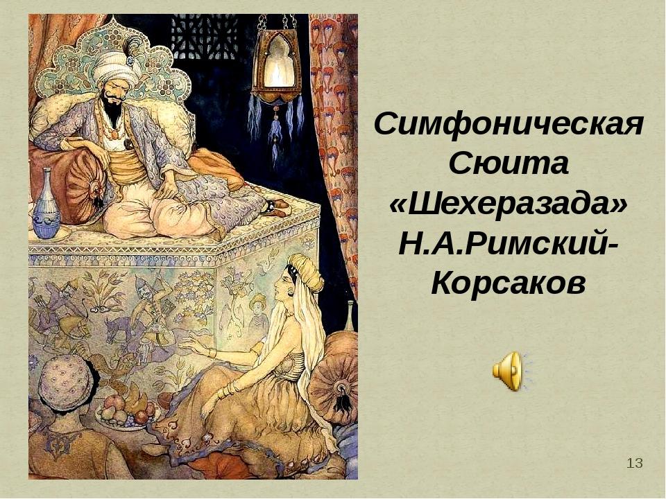 * Симфоническая Сюита «Шехеразада» Н.А.Римский- Корсаков