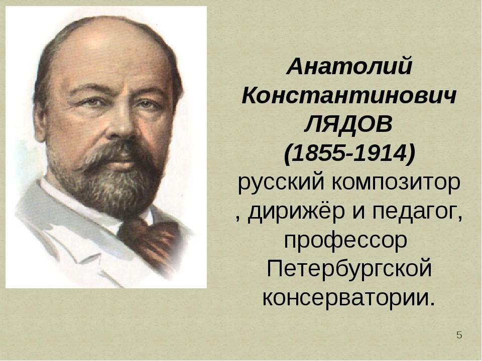 * Анатолий Константинович ЛЯДОВ (1855-1914) русскийкомпозитор,дирижёри пед...