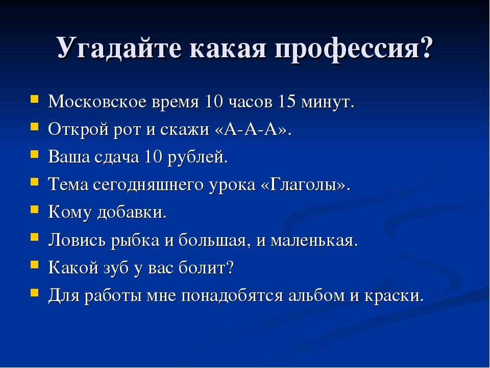 Угадайте какая профессия? Московское время 10 часов 15 минут. Открой рот и ск...