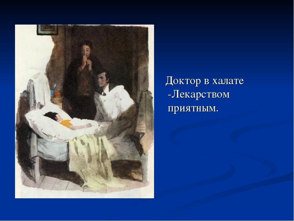 Доктор в халате -Лекарством приятным.