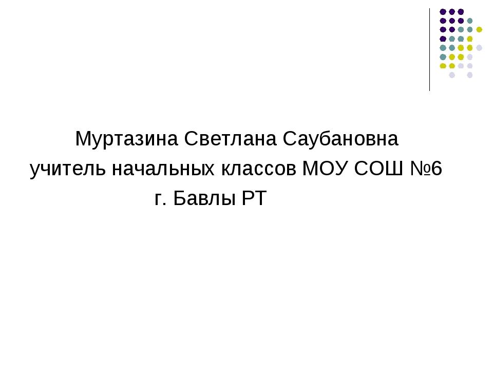Муртазина Светлана Саубановна учитель начальных классов МОУ СОШ №6 г. Бавлы РТ