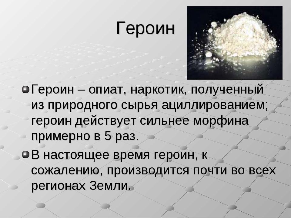 Героин Героин – опиат, наркотик, полученный из природного сырья ациллирование...