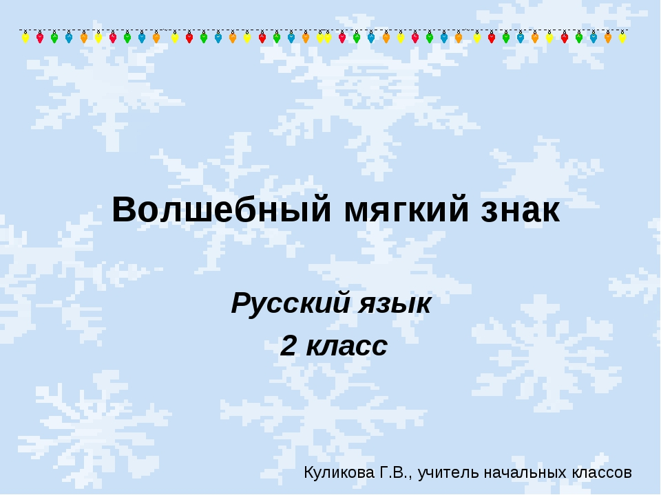 Русский язык 2 класс Волшебный мягкий знак Куликова Г.В., учитель начальных к...