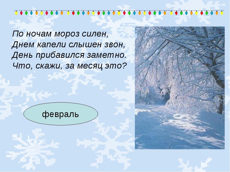 По ночам мороз силен, Днем капели слышен звон, День прибавился заметно. Что,...