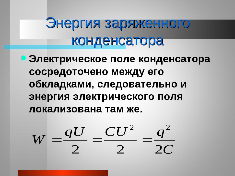 Энергия заряженного конденсатора Электрическое поле конденсатора сосредоточен...