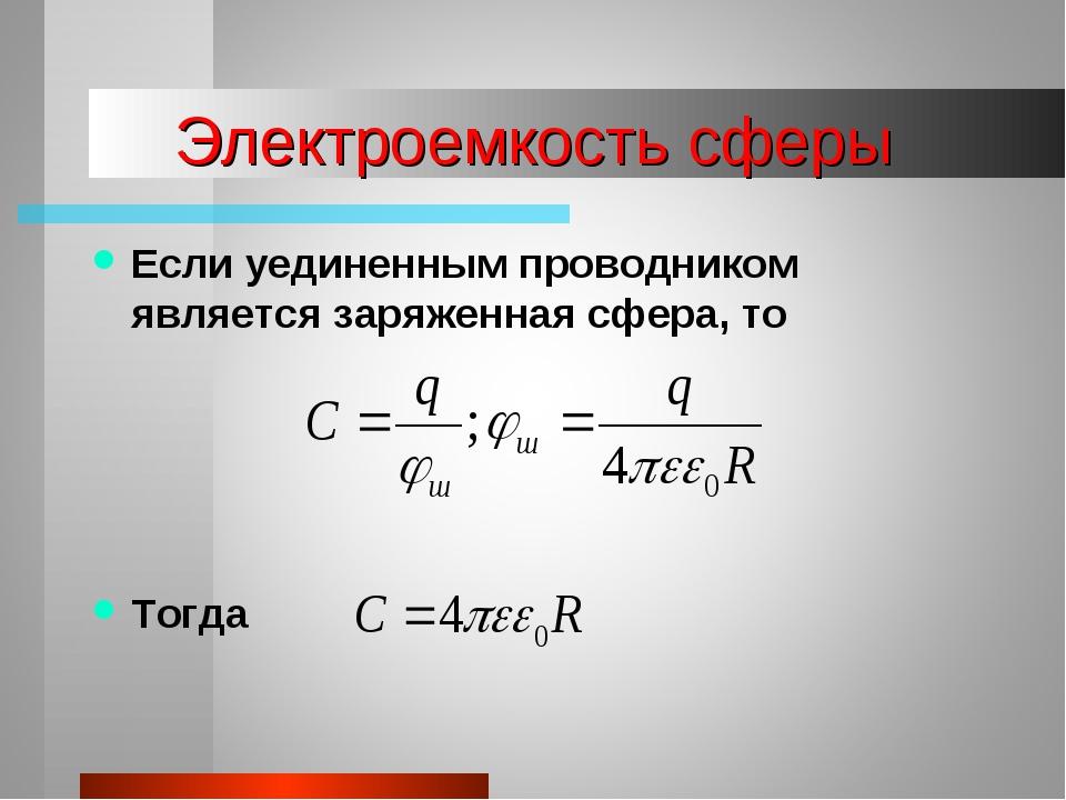 Электроемкость сферы Если уединенным проводником является заряженная сфера, т...