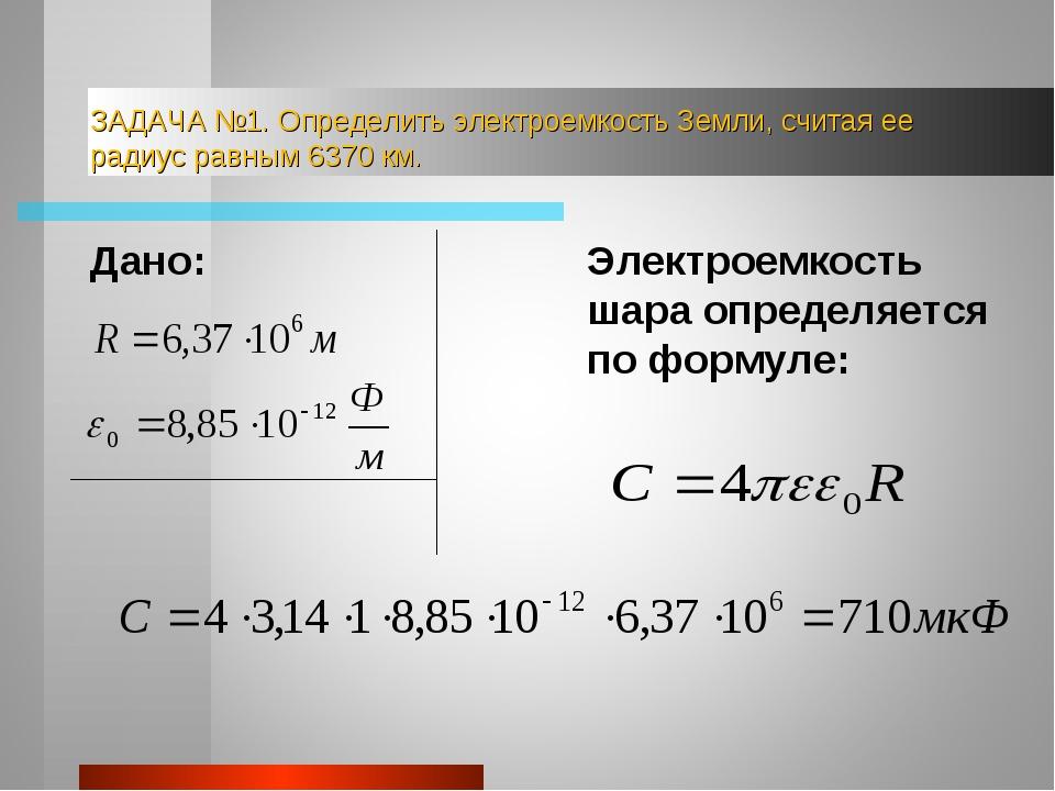 ЗАДАЧА №1. Определить электроемкость Земли, считая ее радиус равным 6370 км....