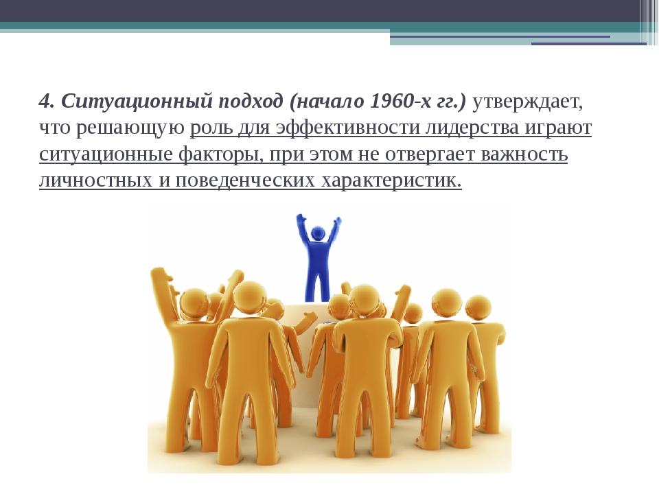 4. Ситуационный подход (начало 1960-х гг.) утверждает, что решающую роль для...