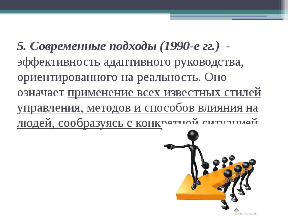 5. Современные подходы (1990-е гг.) - эффективность адаптивного руководства,...