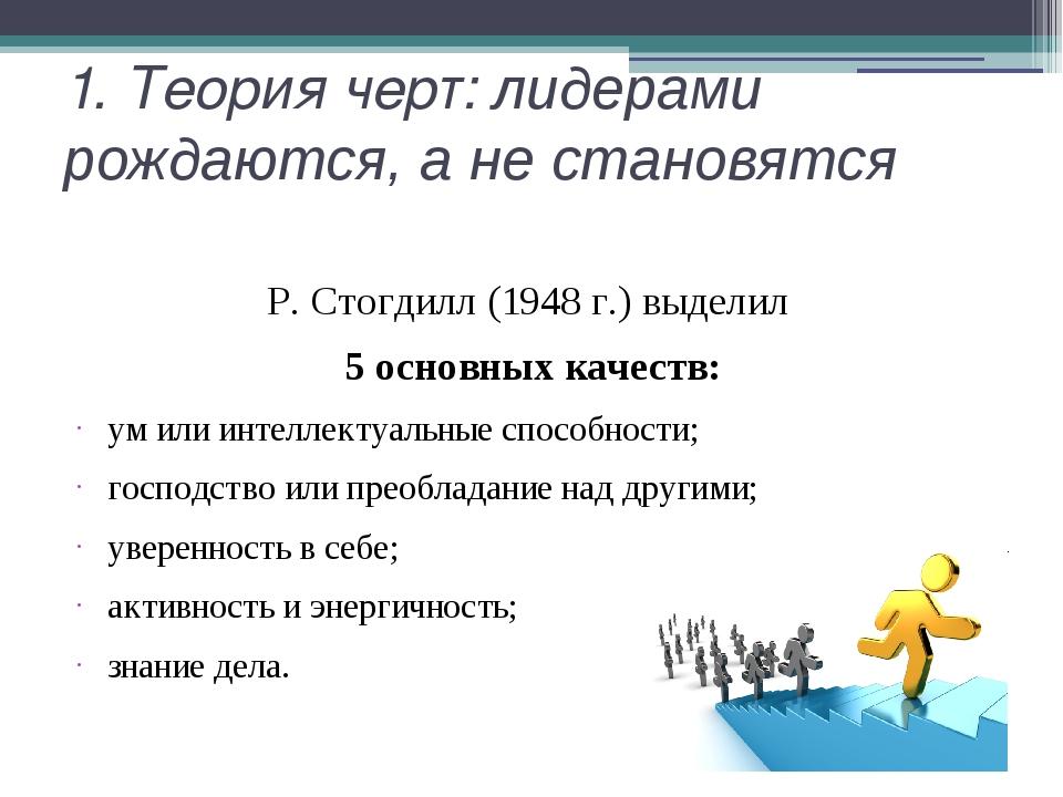 1. Теория черт: лидерами рождаются, а не становятся Р. Стогдилл (1948 г.) выд...