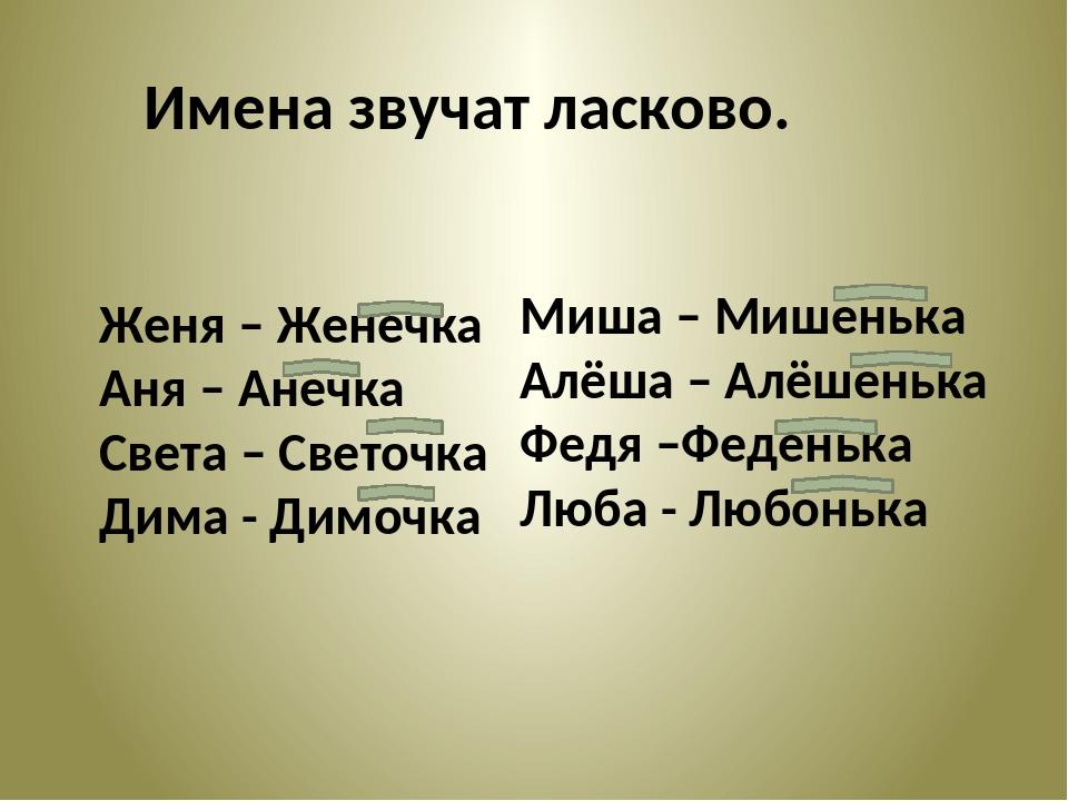 Имена звучат ласково. Женя – Женечка Аня – Анечка Света – Светочка Дима - Дим...
