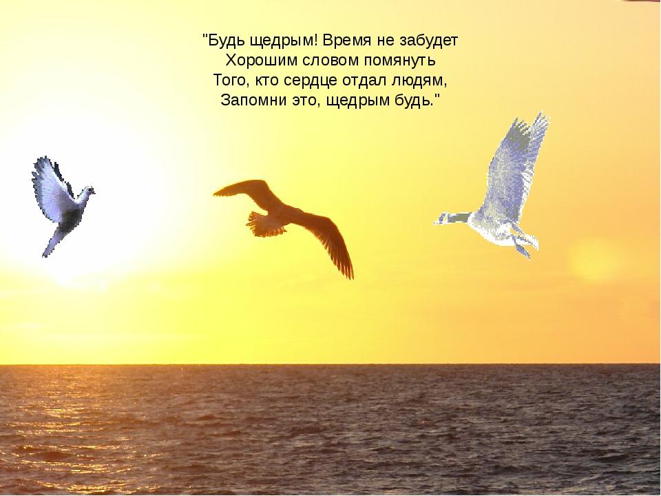 """""""Будь щедрым! Время не забудет Хорошим словом помянуть Того, кто сердце отдал..."""