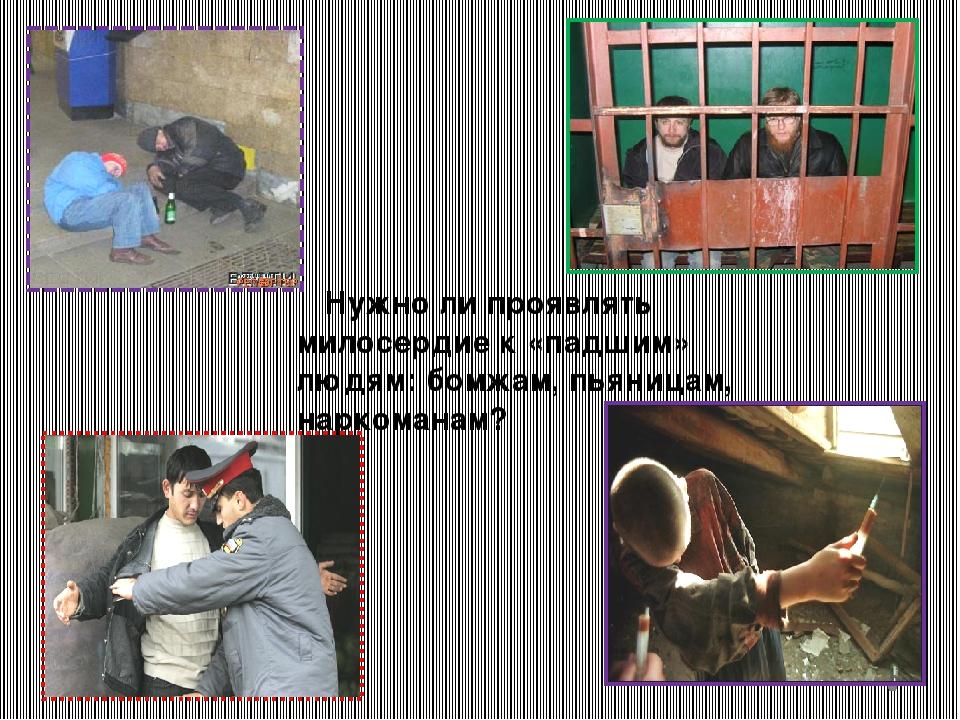 Нужно ли проявлять милосердие к «падшим» людям: бомжам, пьяницам, наркоманам?