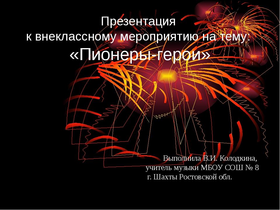 Презентация к внеклассному мероприятию на тему: «Пионеры-герои» Выполнила В.И...