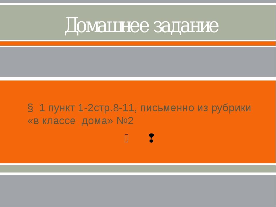 Домашнее задание § 1 пункт 1-2стр.8-11, письменно из рубрики «в классе дома»...