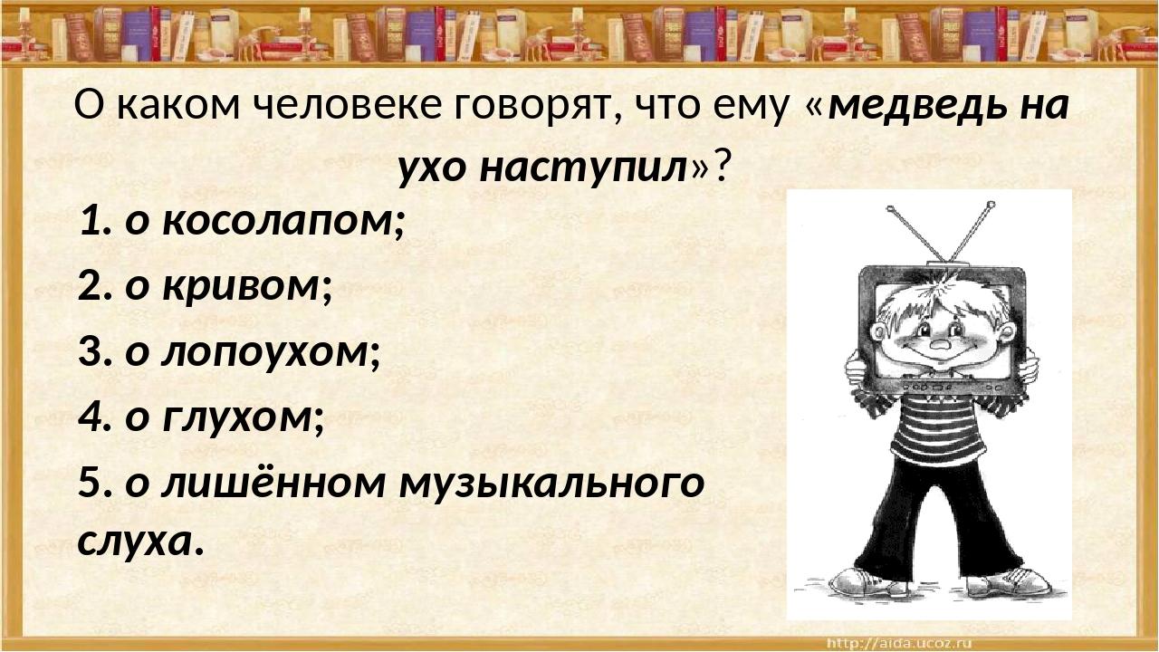 О каком человеке говорят, что ему «медведь на ухо наступил»? 1. о косолапом;...