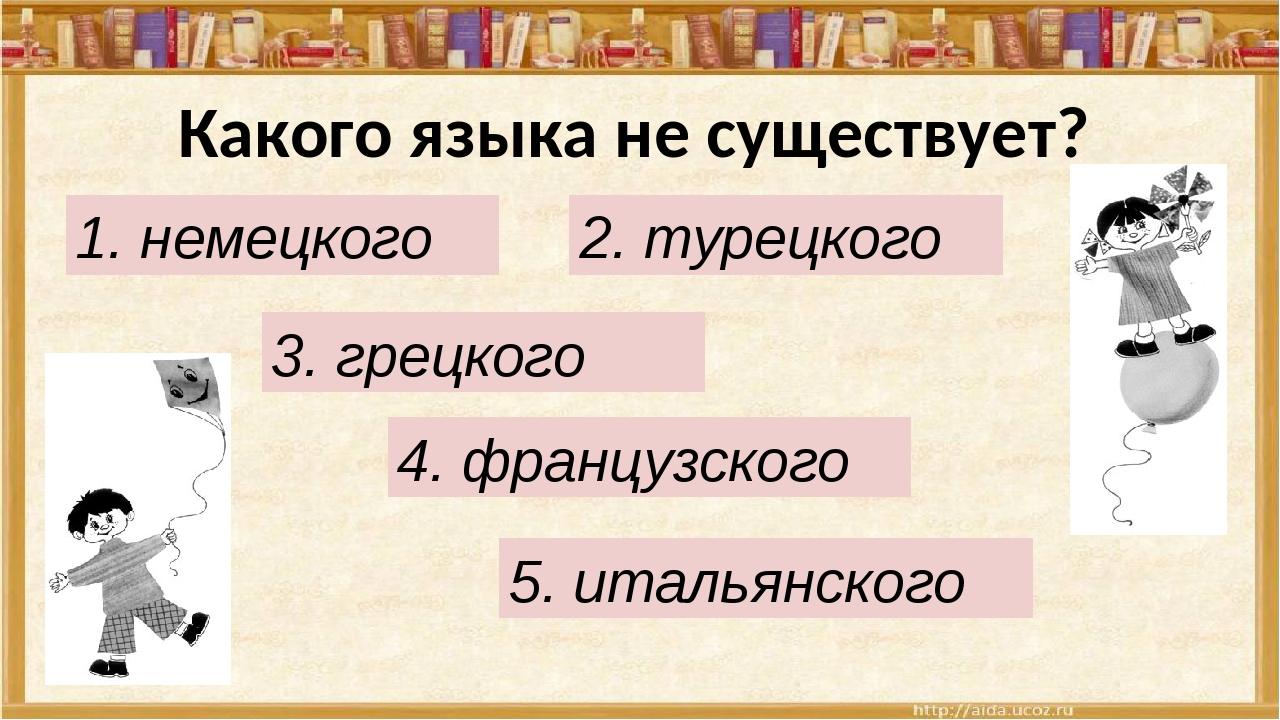 Какого языка не существует? 1. немецкого 2. турецкого 3. грецкого 4. французс...
