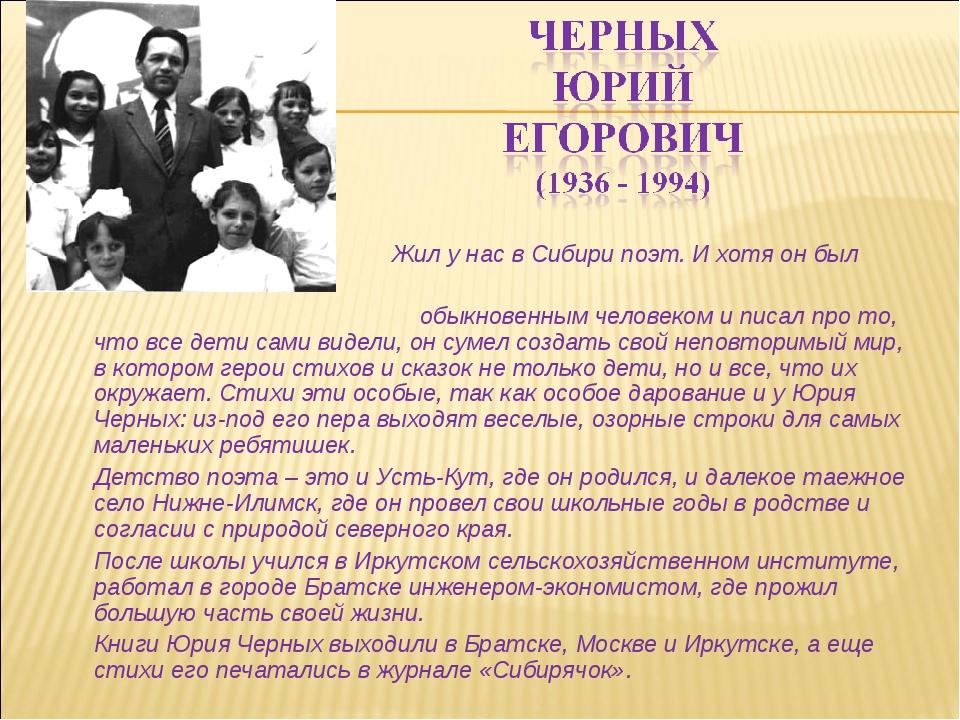 Жил у нас в Сибири поэт. И хотя он был обыкновенным человеком и писал про...