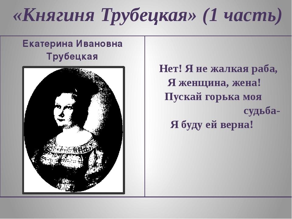 «Княгиня Трубецкая» (1 часть) Екатерина Ивановна Трубецкая Нет! Я не жалкая р...